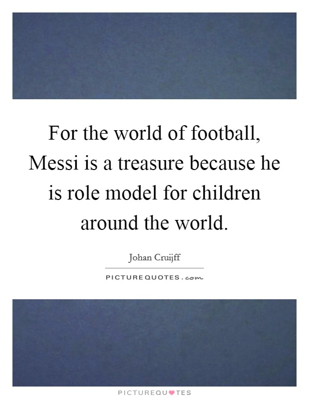For the world of football, Messi is a treasure because he is role model for children around the world Picture Quote #1