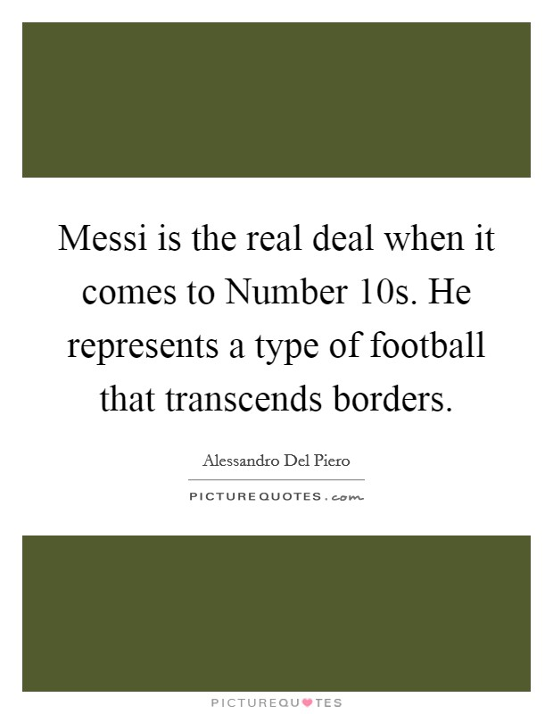 Messi is the real deal when it comes to Number 10s. He represents a type of football that transcends borders Picture Quote #1