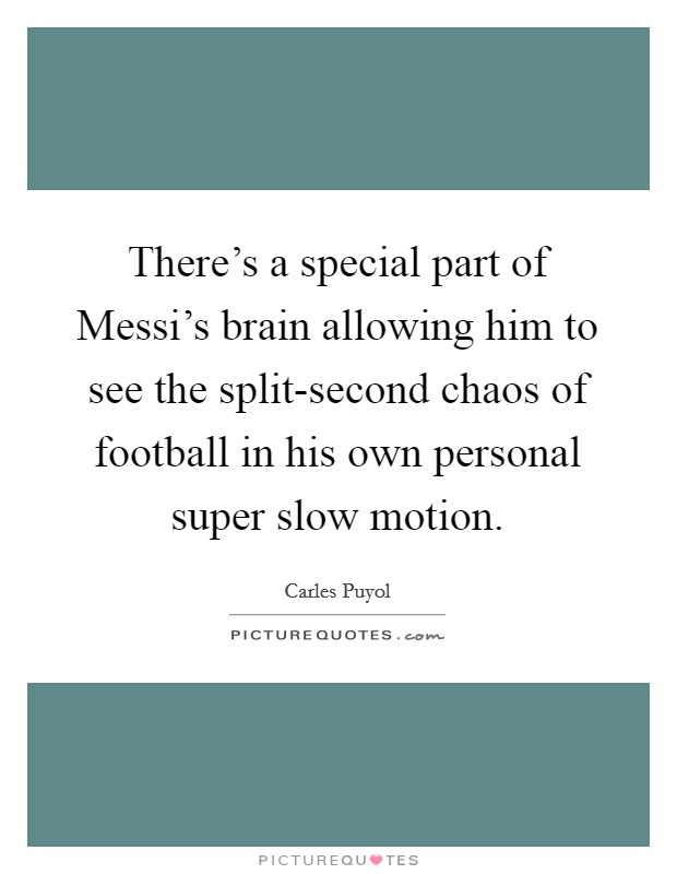There's a special part of Messi's brain allowing him to see the split-second chaos of football in his own personal super slow motion Picture Quote #1