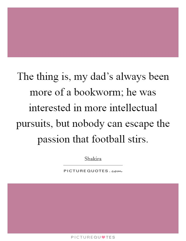 The thing is, my dad's always been more of a bookworm; he was interested in more intellectual pursuits, but nobody can escape the passion that football stirs. Picture Quote #1