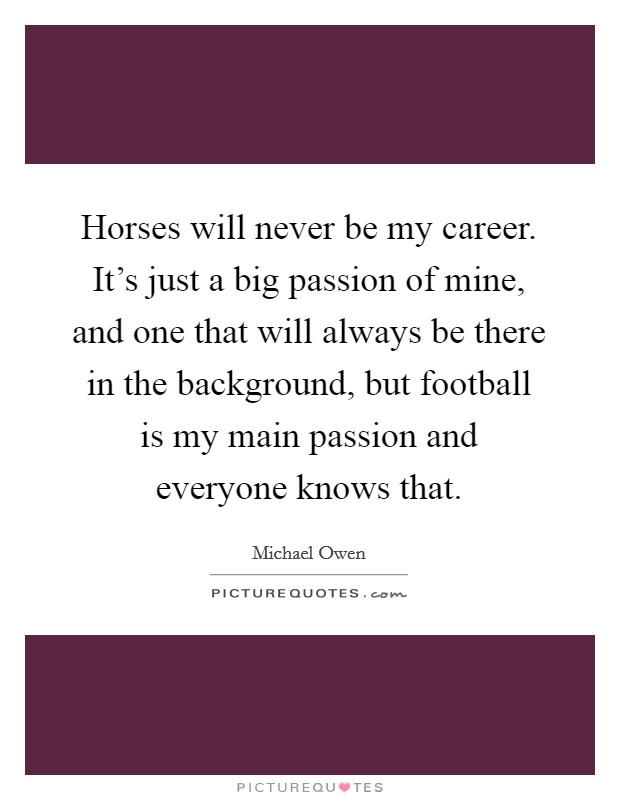 Horses will never be my career. It's just a big passion of mine, and one that will always be there in the background, but football is my main passion and everyone knows that. Picture Quote #1
