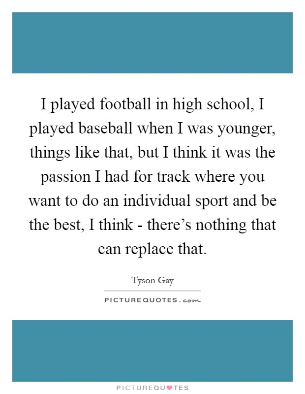 I played football in high school, I played baseball when I was younger, things like that, but I think it was the passion I had for track where you want to do an individual sport and be the best, I think - there's nothing that can replace that Picture Quote #1
