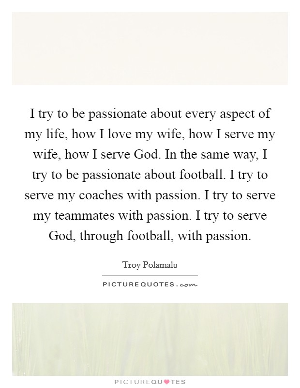 I try to be passionate about every aspect of my life, how I love my wife, how I serve my wife, how I serve God. In the same way, I try to be passionate about football. I try to serve my coaches with passion. I try to serve my teammates with passion. I try to serve God, through football, with passion. Picture Quote #1