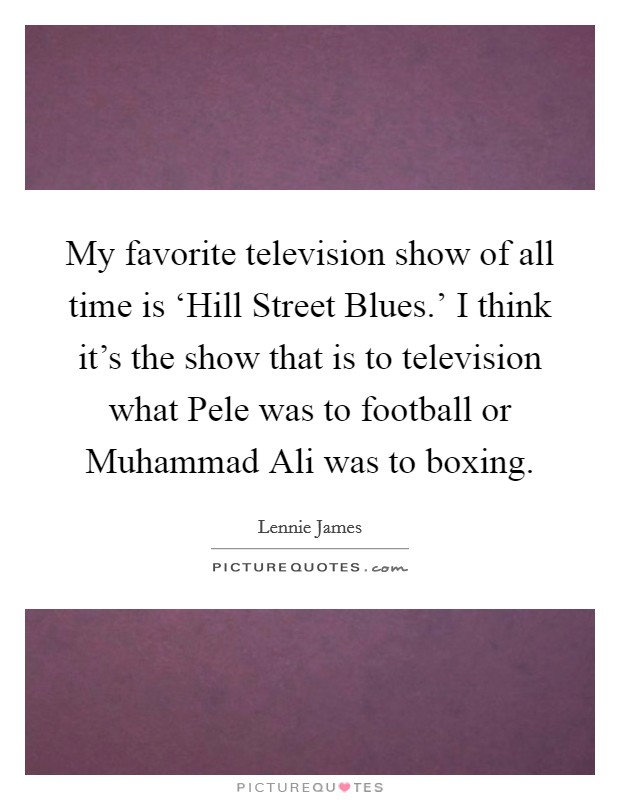 My favorite television show of all time is 'Hill Street Blues.' I think it's the show that is to television what Pele was to football or Muhammad Ali was to boxing Picture Quote #1