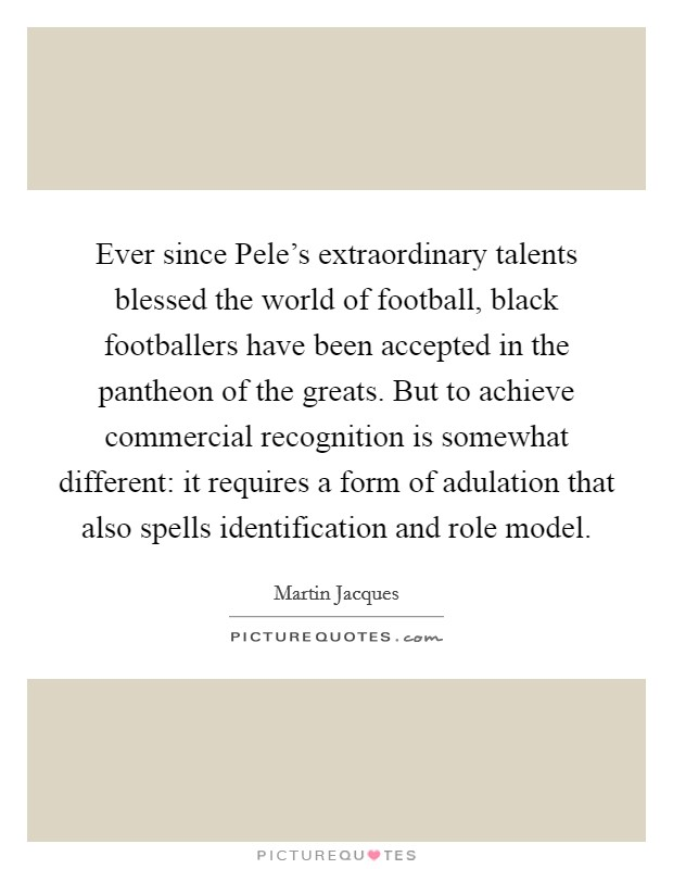 Ever since Pele's extraordinary talents blessed the world of football, black footballers have been accepted in the pantheon of the greats. But to achieve commercial recognition is somewhat different: it requires a form of adulation that also spells identification and role model Picture Quote #1