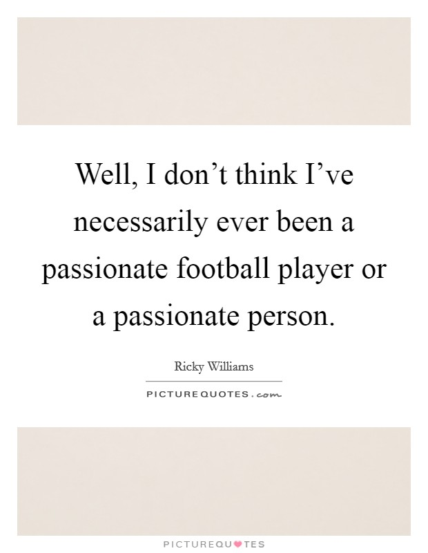 Well, I don't think I've necessarily ever been a passionate football player or a passionate person Picture Quote #1