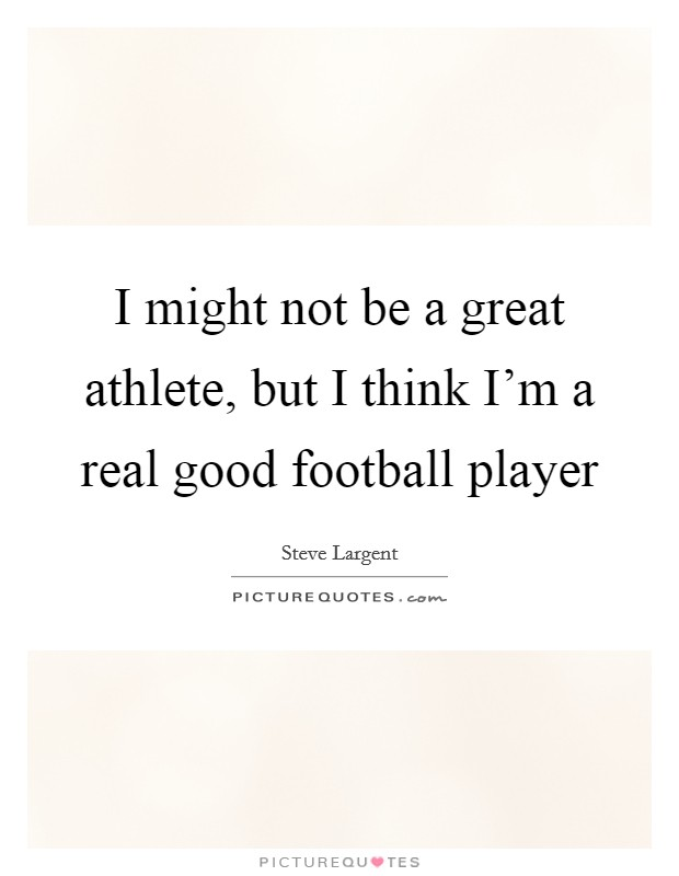 I might not be a great athlete, but I think I'm a real good football player Picture Quote #1