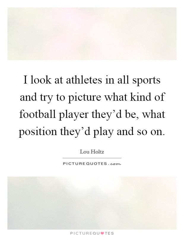 I look at athletes in all sports and try to picture what kind of football player they'd be, what position they'd play and so on Picture Quote #1