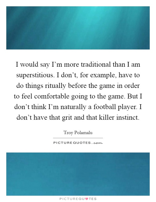 I would say I'm more traditional than I am superstitious. I don't, for example, have to do things ritually before the game in order to feel comfortable going to the game. But I don't think I'm naturally a football player. I don't have that grit and that killer instinct Picture Quote #1