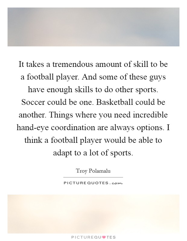 It takes a tremendous amount of skill to be a football player. And some of these guys have enough skills to do other sports. Soccer could be one. Basketball could be another. Things where you need incredible hand-eye coordination are always options. I think a football player would be able to adapt to a lot of sports Picture Quote #1