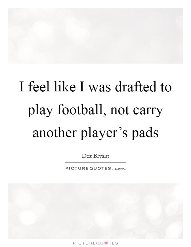 I feel like I was drafted to play football, not carry another player's pads Picture Quote #1