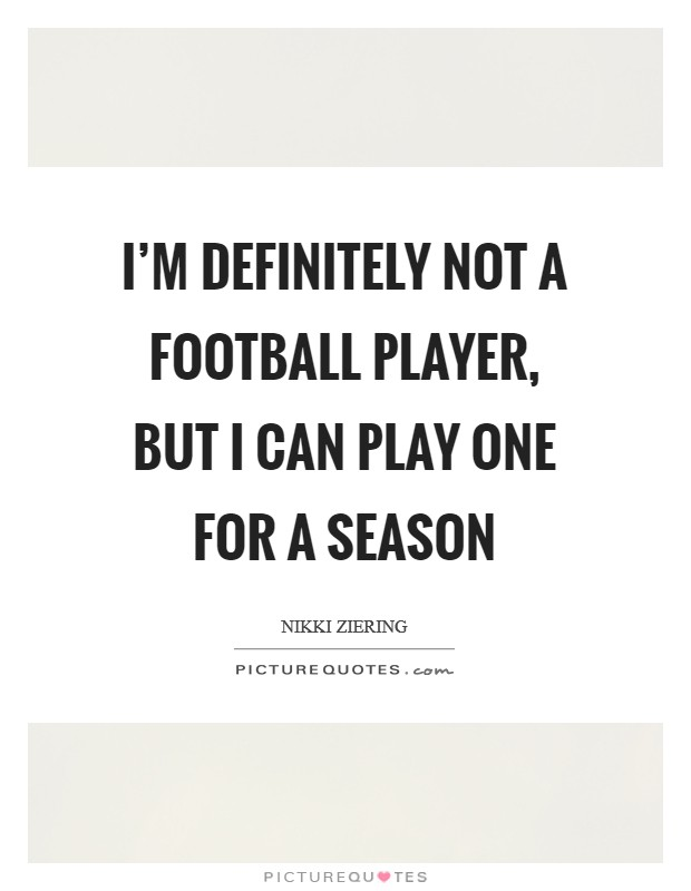 I'm definitely not a football player, but I can play one for a season Picture Quote #1
