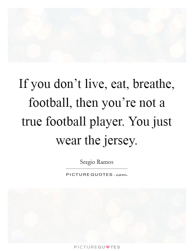 If you don't live, eat, breathe, football, then you're not a true football player. You just wear the jersey Picture Quote #1