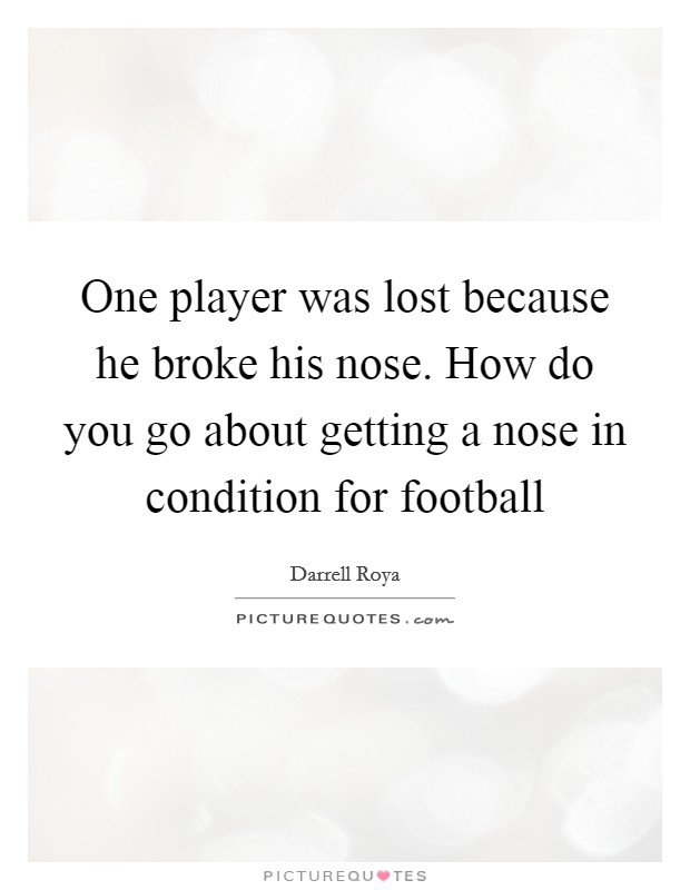 One player was lost because he broke his nose. How do you go about getting a nose in condition for football Picture Quote #1
