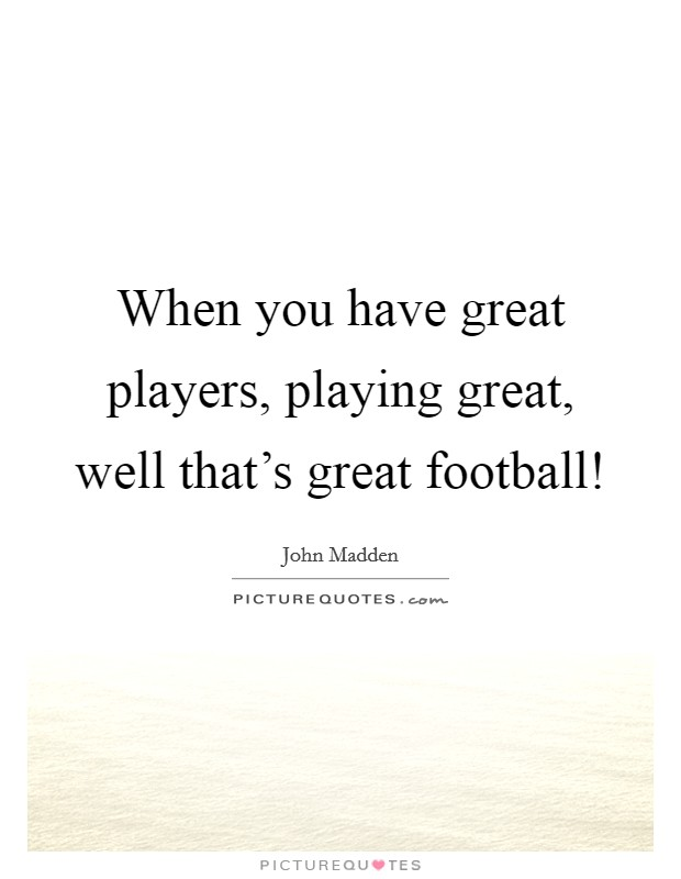 When you have great players, playing great, well that's great football! Picture Quote #1