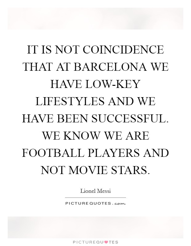 IT IS NOT COINCIDENCE THAT AT BARCELONA WE HAVE LOW-KEY LIFESTYLES AND WE HAVE BEEN SUCCESSFUL. WE KNOW WE ARE FOOTBALL PLAYERS AND NOT MOVIE STARS Picture Quote #1