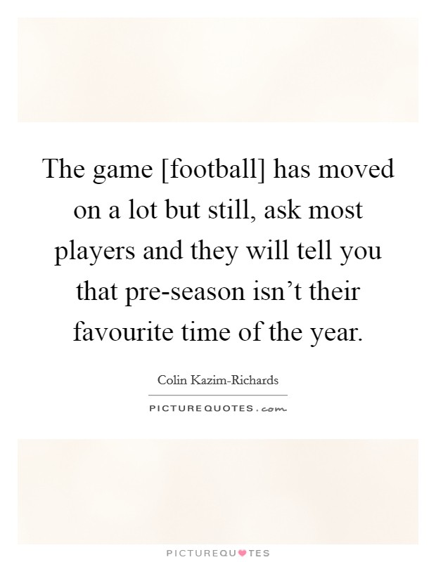 The game [football] has moved on a lot but still, ask most players and they will tell you that pre-season isn't their favourite time of the year Picture Quote #1