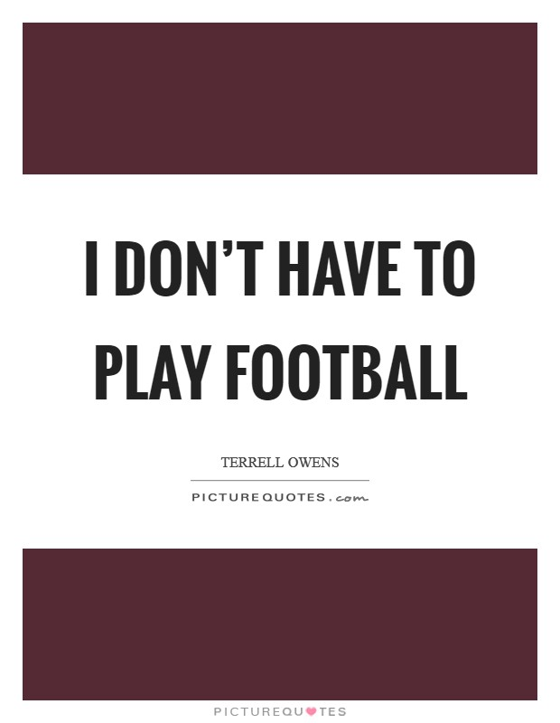 I don't have to play football Picture Quote #1