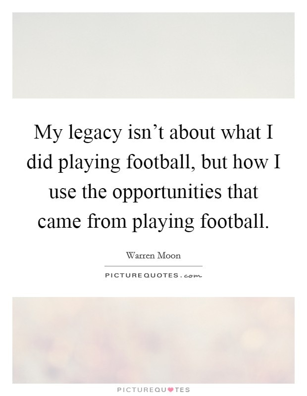 My legacy isn't about what I did playing football, but how I use the opportunities that came from playing football Picture Quote #1