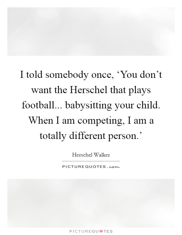 I told somebody once, 'You don't want the Herschel that plays football... babysitting your child. When I am competing, I am a totally different person.' Picture Quote #1