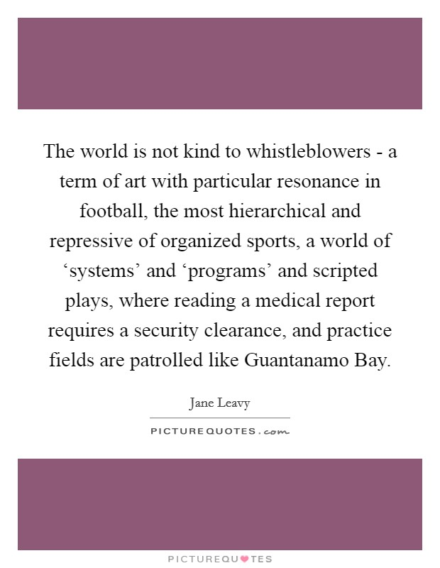 The world is not kind to whistleblowers - a term of art with particular resonance in football, the most hierarchical and repressive of organized sports, a world of 'systems' and 'programs' and scripted plays, where reading a medical report requires a security clearance, and practice fields are patrolled like Guantanamo Bay Picture Quote #1