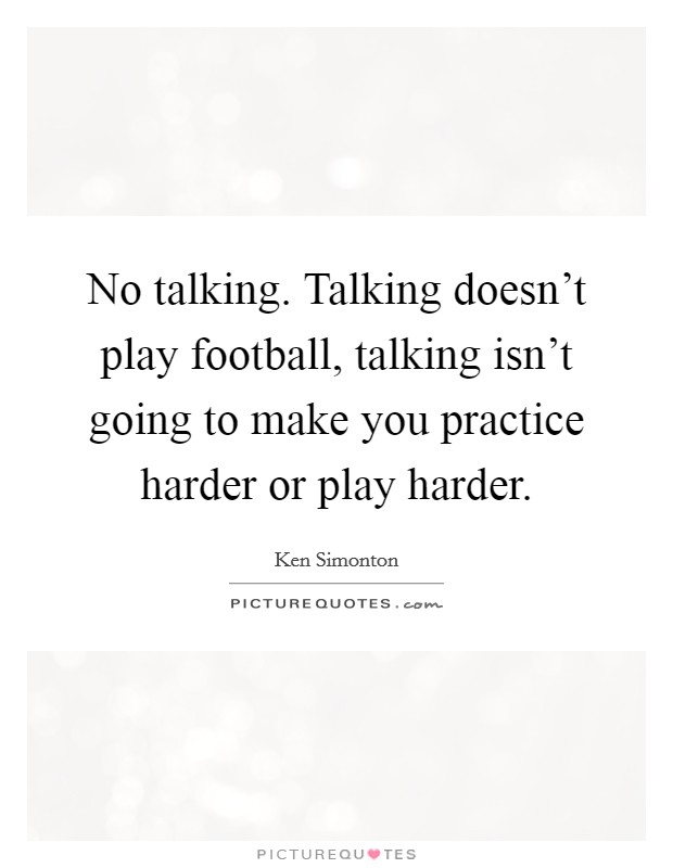 No talking. Talking doesn't play football, talking isn't going to make you practice harder or play harder Picture Quote #1