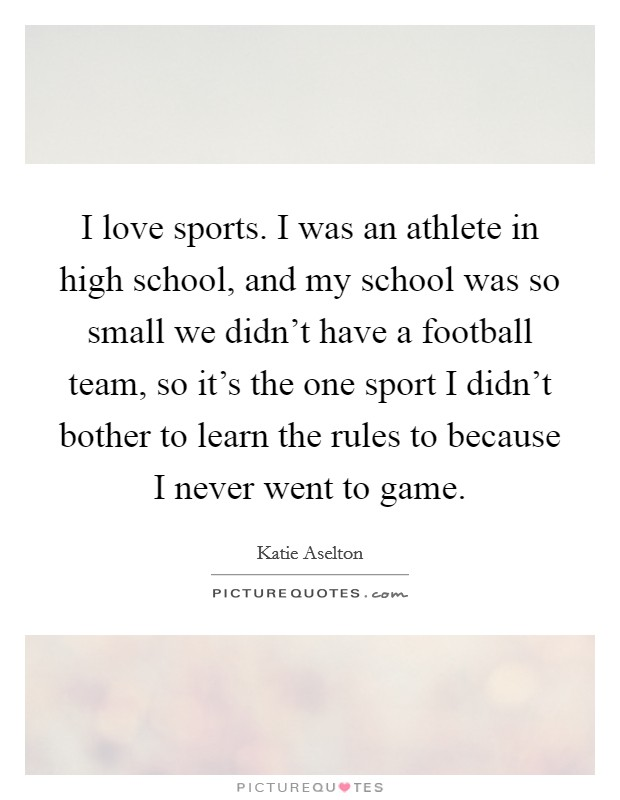 I love sports. I was an athlete in high school, and my school was so small we didn't have a football team, so it's the one sport I didn't bother to learn the rules to because I never went to game Picture Quote #1
