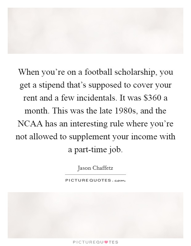 When you're on a football scholarship, you get a stipend that's supposed to cover your rent and a few incidentals. It was $360 a month. This was the late 1980s, and the NCAA has an interesting rule where you're not allowed to supplement your income with a part-time job Picture Quote #1