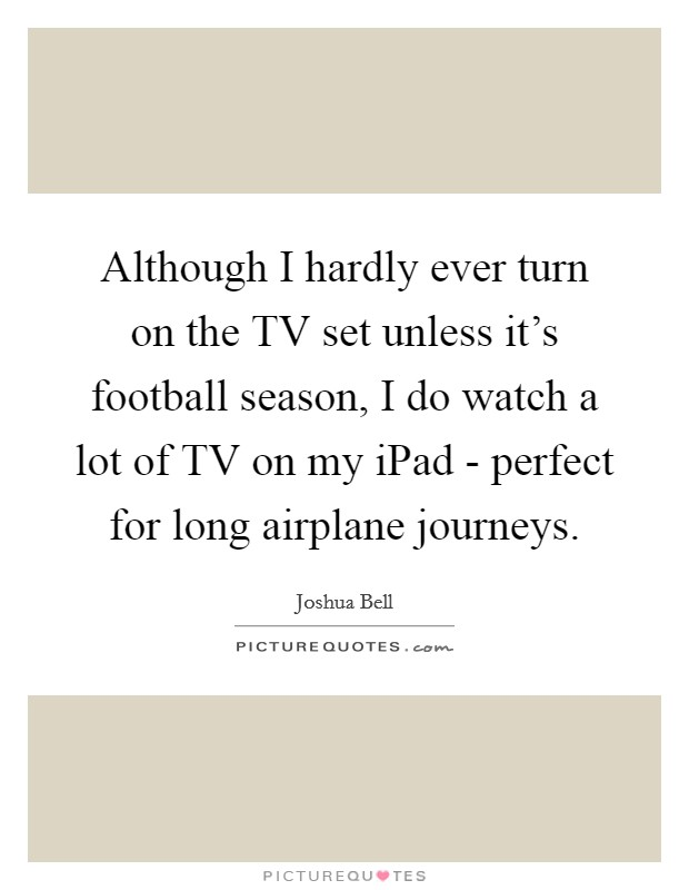 Although I hardly ever turn on the TV set unless it's football season, I do watch a lot of TV on my iPad - perfect for long airplane journeys Picture Quote #1