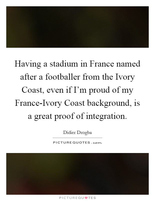 Having a stadium in France named after a footballer from the Ivory Coast, even if I'm proud of my France-Ivory Coast background, is a great proof of integration Picture Quote #1