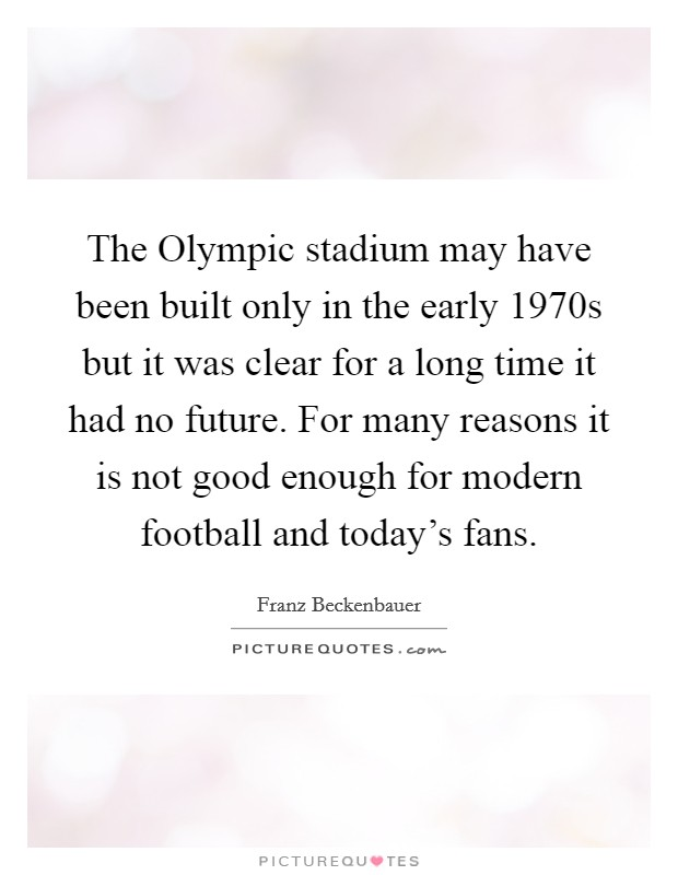 The Olympic stadium may have been built only in the early 1970s but it was clear for a long time it had no future. For many reasons it is not good enough for modern football and today's fans Picture Quote #1