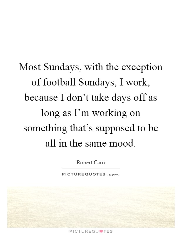 Most Sundays, with the exception of football Sundays, I work, because I don't take days off as long as I'm working on something that's supposed to be all in the same mood Picture Quote #1