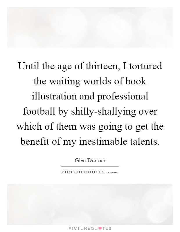 Until the age of thirteen, I tortured the waiting worlds of book illustration and professional football by shilly-shallying over which of them was going to get the benefit of my inestimable talents Picture Quote #1