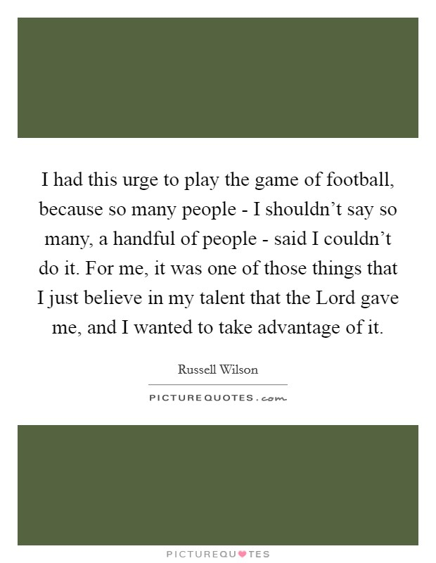 I had this urge to play the game of football, because so many people - I shouldn't say so many, a handful of people - said I couldn't do it. For me, it was one of those things that I just believe in my talent that the Lord gave me, and I wanted to take advantage of it Picture Quote #1