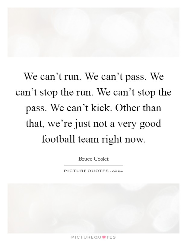 We can't run. We can't pass. We can't stop the run. We can't stop the pass. We can't kick. Other than that, we're just not a very good football team right now Picture Quote #1