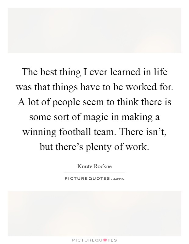 The best thing I ever learned in life was that things have to be worked for. A lot of people seem to think there is some sort of magic in making a winning football team. There isn't, but there's plenty of work Picture Quote #1