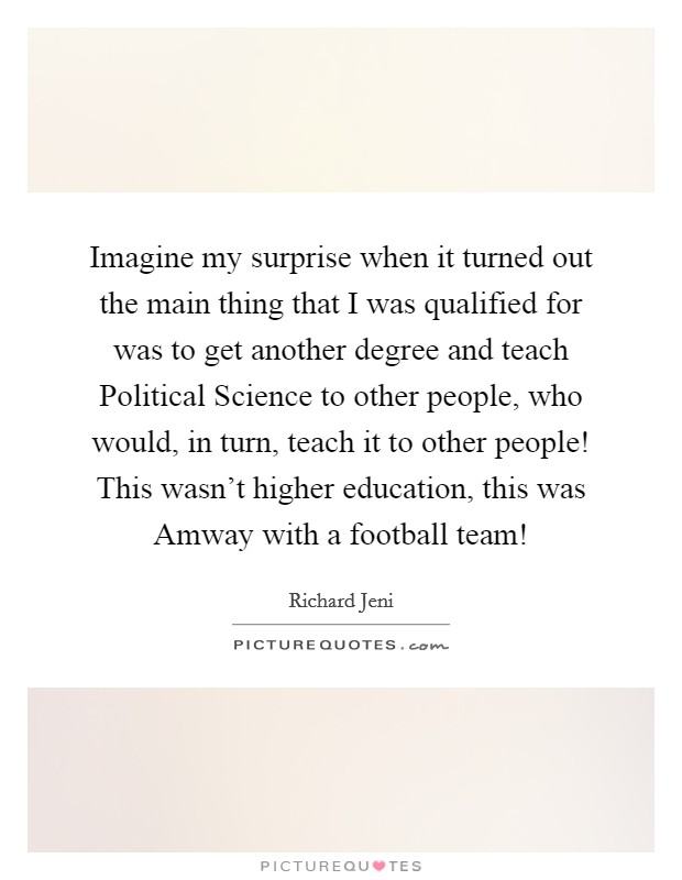 Imagine my surprise when it turned out the main thing that I was qualified for was to get another degree and teach Political Science to other people, who would, in turn, teach it to other people! This wasn't higher education, this was Amway with a football team! Picture Quote #1