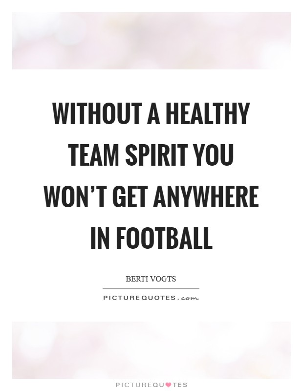 Without a healthy team spirit you won't get anywhere in football Picture Quote #1
