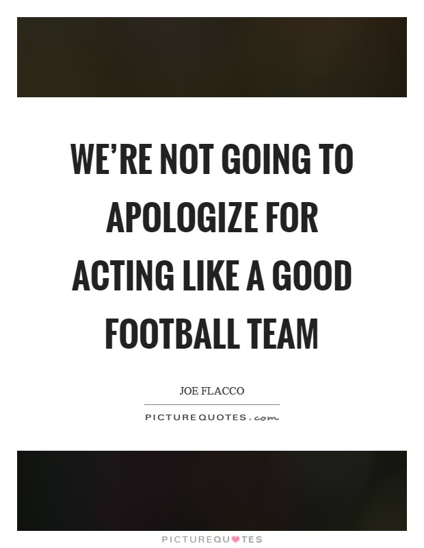 We're not going to apologize for acting like a good football team Picture Quote #1