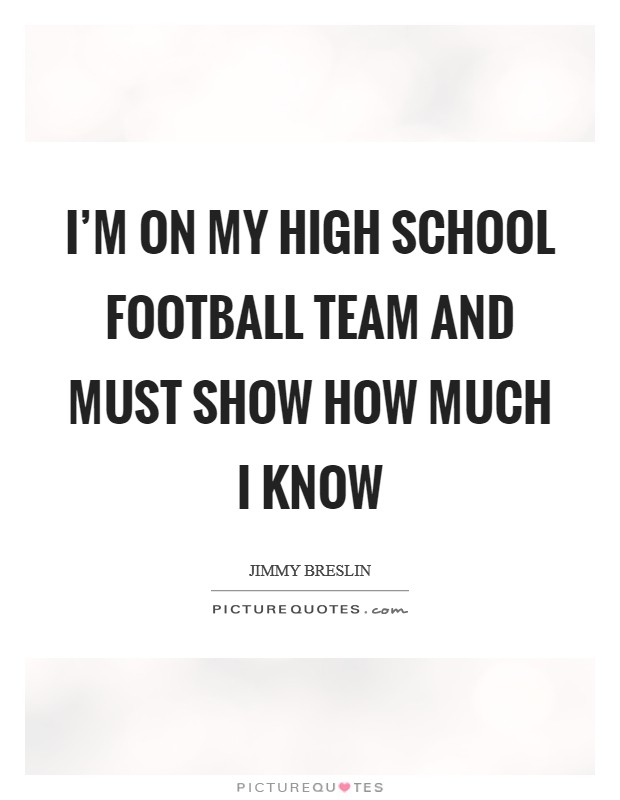 I'm on my high school football team and MUST show how much I know Picture Quote #1
