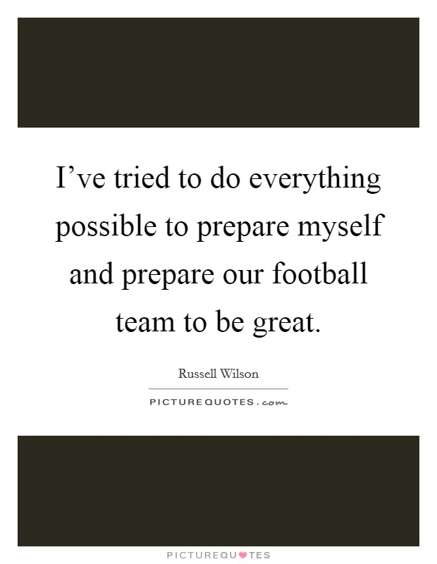 I've tried to do everything possible to prepare myself and prepare our football team to be great. Picture Quote #1