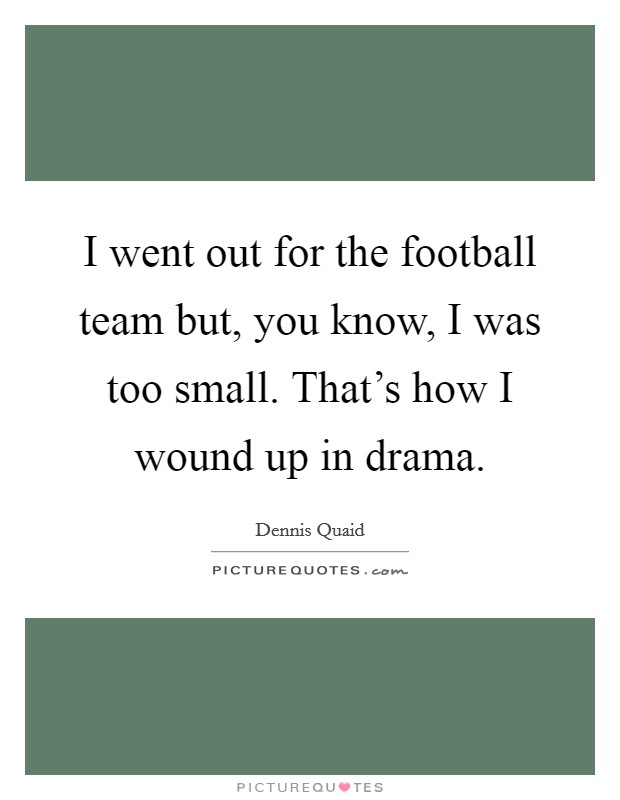 I went out for the football team but, you know, I was too small. That's how I wound up in drama Picture Quote #1