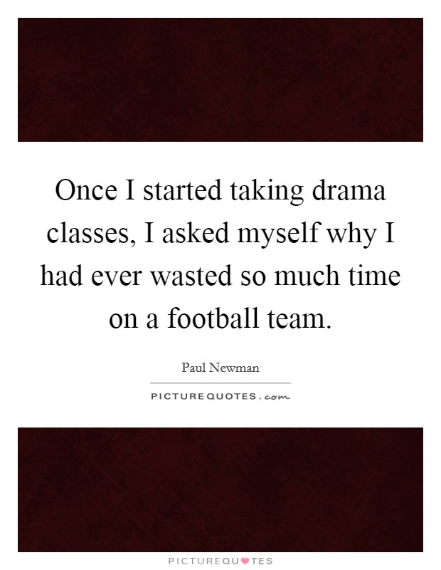 Once I started taking drama classes, I asked myself why I had ever wasted so much time on a football team Picture Quote #1