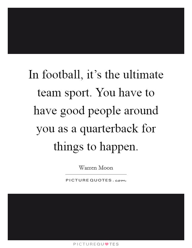 In football, it's the ultimate team sport. You have to have good people around you as a quarterback for things to happen Picture Quote #1