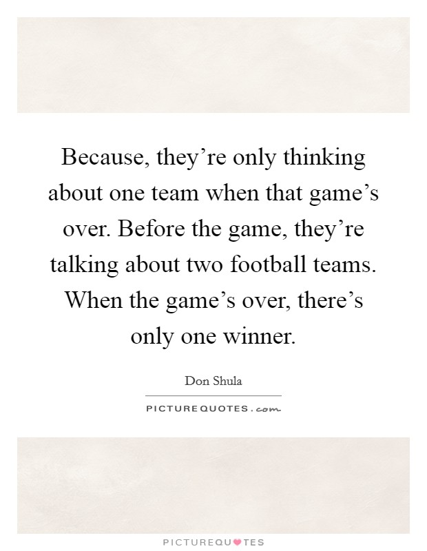 Because, they're only thinking about one team when that game's over. Before the game, they're talking about two football teams. When the game's over, there's only one winner Picture Quote #1