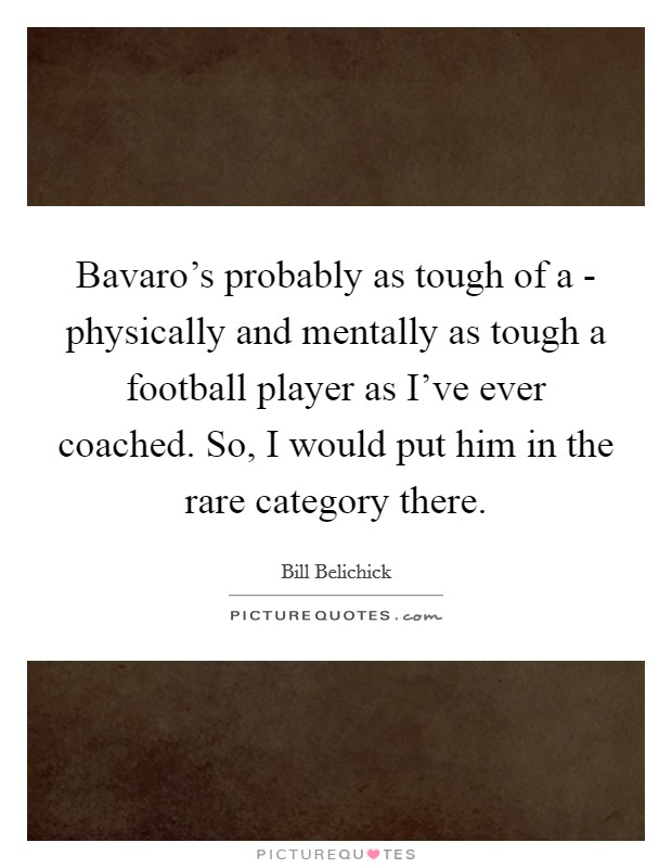 Bavaro's probably as tough of a - physically and mentally as tough a football player as I've ever coached. So, I would put him in the rare category there Picture Quote #1