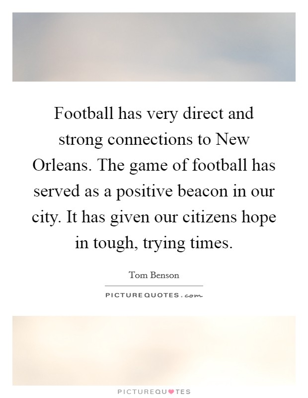 Football has very direct and strong connections to New Orleans. The game of football has served as a positive beacon in our city. It has given our citizens hope in tough, trying times Picture Quote #1