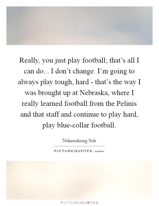 Really, you just play football; that's all I can do... I don't change. I'm going to always play tough, hard - that's the way I was brought up at Nebraska, where I really learned football from the Pelinis and that staff and continue to play hard, play blue-collar football Picture Quote #1