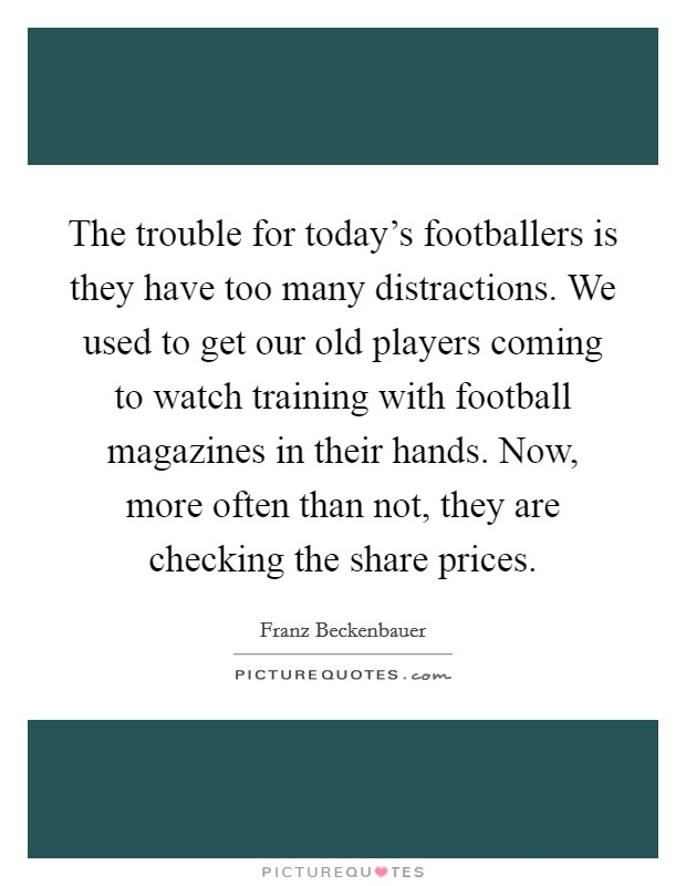 The trouble for today's footballers is they have too many distractions. We used to get our old players coming to watch training with football magazines in their hands. Now, more often than not, they are checking the share prices Picture Quote #1