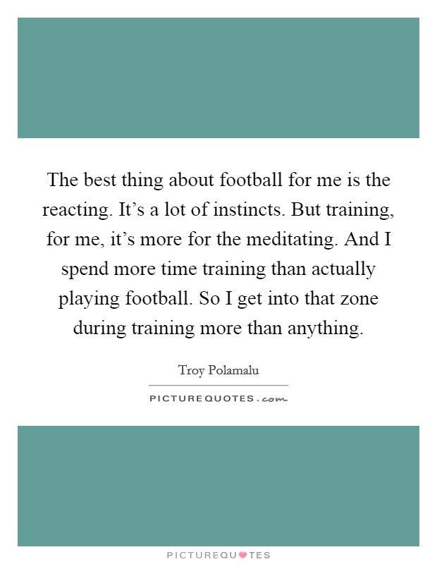 The best thing about football for me is the reacting. It's a lot of instincts. But training, for me, it's more for the meditating. And I spend more time training than actually playing football. So I get into that zone during training more than anything Picture Quote #1